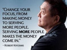 """Change Your  Focus From  Making Money  To Serving  More People.  Serving More People  Makes The Money  Come In.""  - Robert Kiyosaki"