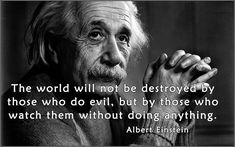 The world will not be destroyed by those who do evil, but by those who watch them without doing anything. Wise Man Quotes, Happy Life Quotes, Motivational Quotes For Life, Men Quotes, Wisdom Quotes, Inspirational Quotes, Citation Einstein, Quote Citation, Albert Einstein Quotes