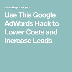 Use This Google AdWords Hack to Lower Costs and Increase Leads