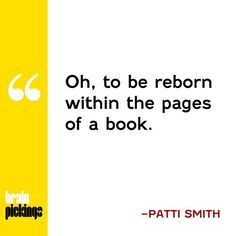 """""""Oh, to be reborn within the pages of a book."""" -Patti Smith"""