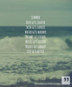 summer.... hair gets lighter, skin gets darker, water gets warmer, drinks get colder, music gets louder, nights get longer, life gets better...... oh yes.