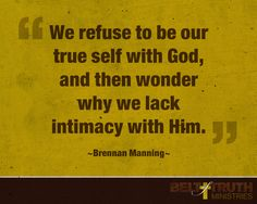 We refuse to be our true self with God, and then wonder why we lack intimacy with Him. —Brennan Manning