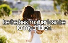 I have always done the best I could, its an ongoing thing though, cause I will 'always' be their mother ..