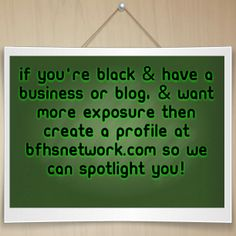 If you're black & have a business or blog, & want more exposure then create a profile at http://bfhsnetwork.com so we can spotlight you!