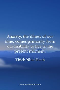 """Anxiety, the illness of our time, comes primarily from our inability to live in…:"