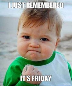 I just remembered. It's Friday.