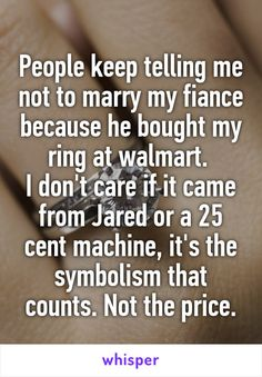 People keep telling me not to marry my fiance because he bought my ring at walmart.  I don't care if it came from Jared or a 25 cent machine, it's the symbolism that counts. Not the price.