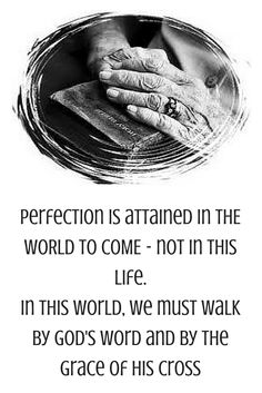 Perfection is attained in THE WORLD TO COME. - not in this life. In this world, we must walk by God's Word and by the grace of His cross