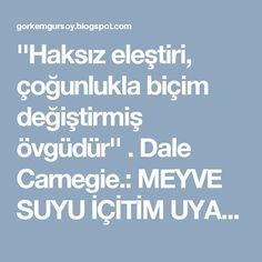''Haksız eleştiri, çoğunlukla biçim değiştirmiş övgüdür'' . Dale Carnegie.: MEYVE SUYU İÇİTİM UYANDIĞIMDA PİJAMAM YIRTILMIŞTI