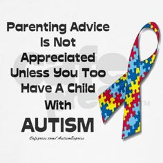 I hear this  from many parents of students with autism.  Please don't  give them random advice  in the grocery store unless you have lived parenting  a  child with autism.