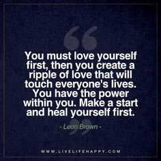 Life Quote: You must love yourself first, then you create a ripple of love that will touch everyone's lives. You have the power within you. Make a start and heal yourself first. - Leon Brown