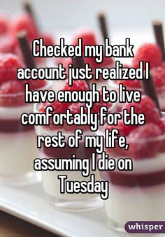 Checked my bank account just realized I have enough to live comfortably for the rest of my life, assuming I die on Tuesday