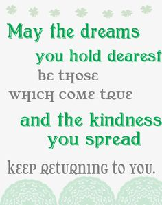 Irish quotes: May the dreams you hold dearest be those which come true and the kindness you spread keep returning to you. Happy St Patty's Day, Happy St Patricks Day, Saint Patricks, Dream Quotes, Quotes To Live By, Happy Quotes, Me Quotes, Happiness Quotes, True Happiness