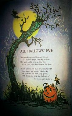 "All Hallows' Eve / The pumpkin grinned from ear to ear, ""The moon is bright, the sky is clear. This is the night we've waited for, when elves come knocking on the door. / ""When witches ride their broomsticks high and ghosts and goblins fill the sky.  Then Jack and Jill, with fairy queen, will dance and sing: it's Halloween."" ~ by Constance B. OSborne"