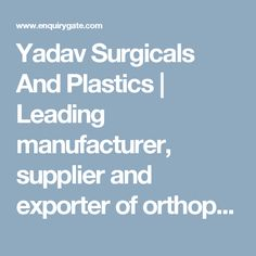 Yadav Surgicals And Plastics   Leading manufacturer, supplier and exporter of orthopaedic, hospital and medical products in Delhi, India