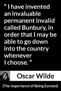 Oscar Wilde - The Importance of Being Earnest - I have invented an invaluable permanent invalid called Bunbury, in order that I may be able to go down into the country whenever I choose.