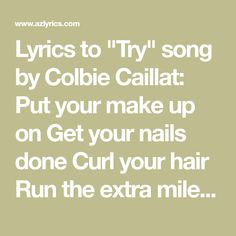 """Lyrics to """"Try"""" song by Colbie Caillat: Put your make up on Get your nails done Curl your hair Run the extra mile Keep it slim So they like..."""