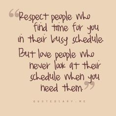 """Respect people who find time for you in their busy schedule but love people who never look at their schedule when you need them"""