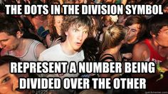 the dots in the division symbol represent a number being di - Sudden Clarity Clarence