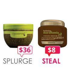 Splurge:  Macadamia Natural Oil Deep Repair Masque, $36 (8.5oz.)    Steal:  Organix Hydrating Macadamia Oil Intensive Moisture Mask, $8 (8 oz.)    Washing Your Money Down the Drain? Inexpensive Hair Swaps!