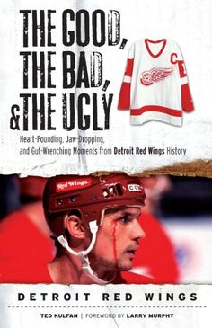The Good, The Bad, and The Ugly Detroit Red Wings: Heart-Pounding, Jaw-Dropping, and Gut-Wrenching Moments from Detroit Red Wings History