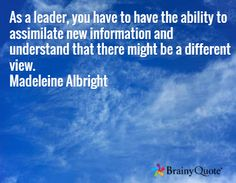 As a leader, you have to have the ability to assimilate new information and understand that there might be a different view. Madeleine Albright