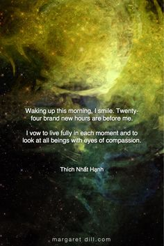 Waking up this morning I smile. Twenty-four brand new hours are before me. I vow to live fully in each moment and to look at all beings with the eyes of compassion - Thích Nhat Hạnh