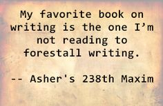 My favorite book on writing is the one I'm not reading to forestall writing. - Asher's 238th Maxim