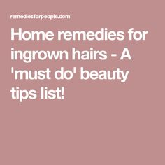 Home remedies for ingrown hairs - A 'must do' beauty tips list!