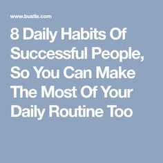 8 Daily Habits Of Successful People, So You Can Make The Most Of Your Daily Routine Too