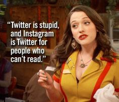 """Twitter is stupid. And intagram is twitter for people who can't read."" Two Broke Girls"