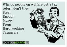 Why do people on welfare get a tax return don't theySteal Enough MoneyFrom Hard workingTaxpayers