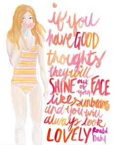 """theglitterguide:  In this week's Watercolor Wednesday: """"…but if you have good thoughts it will shine out of your face like sunbeams and you will always look lovely.""""―Roald Dahl,The Twits"""