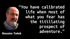 """""""You have calibrated life when most of what you fear has the titillating prospect of adventure."""" — Nassim Taleb, The Bed of Procrustes: Philosophical and Practical Aphorisms Nassim Nicholas Taleb, Self Reliance, Great Quotes, Motivationalquotes, Life Lessons, Quote Of The Day, Quotations, Adventure, Play"""