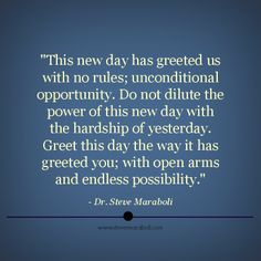 """""""This new day has greeted us with no rules; unconditional opportunity. Do not dilute the power of this new day with the hardship of yesterday. Greet this day the way it has greeted you; with open arms and endless possibility."""" - Steve Maraboli #quote"""