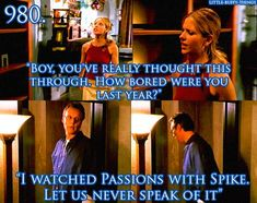 """Boy, you've really thought this through. How bored were you last year?"" ""I watched Passions with Spike. Let us never speak of it."" - Buffy and Giles - Real Me (S5 E2)"