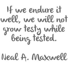 If we endure it well, we will not grow testy while being tested.