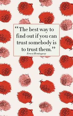 """""""The best way to find out if you can trust somebody is to trust them."""" -E. Hemingway"""
