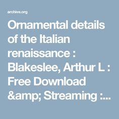 Ornamental details of the Italian renaissance : Blakeslee, Arthur L : Free Download & Streaming : Internet Archive