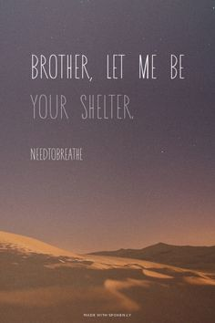 Brother, let me be your shelter. I'll never leave you all alone. I can be the one you call, when you're low. Brother let me be your fortress, when the night winds are driving on; be the one to light the way... bring you home - Needtobreathe
