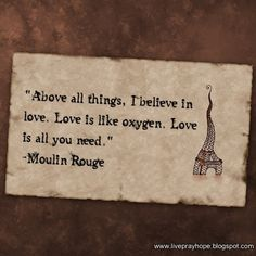 "The greatest thing you'll ever learn is just to love and to be loved in return"" - Moulin Rouge <3"
