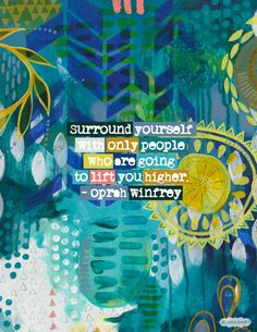 Surround yourself with only people who are going to lift you higher. -- Oprah Winfrey