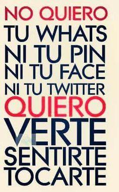 No quiero tu whats, ni tu pin, ni tu face, ni tu twitter. Quiero VERTE,  SENTIRTE, TOCARTE...