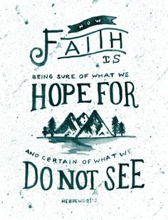 Now faith is being sure of what we hope for and certain of what we do not see.