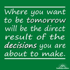 Where you want to be tomorrow will be the direct result of the decisions you are about to make. Frederique Murphy   P.S.:…