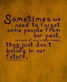 Sometimes we need to forget some people from our past because of one simple reason, they just don't belong in our future.