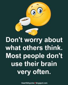 Don't worry about what others think. Most people don't use their brain very often.