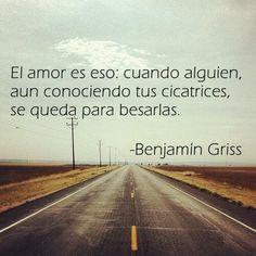 El amor es eso: cuando alguien, aún conociendo tus cicatrices, se queda para besarlas. -Benjamín Griss