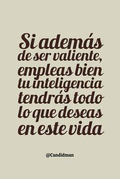 """""""Si además de ser #Valiente, empleas bien tu #Inteligencia tendrás todo lo que deseas en este #Vida"""". @candidman #Frases #Motivacion"""