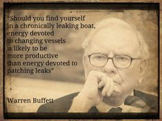 """""""Should you find yourself in a chronically leaking boat, energy devoted to changing vessels is likely to be more productive than energy devoted to patching leaks""""  Warren Buffett"""